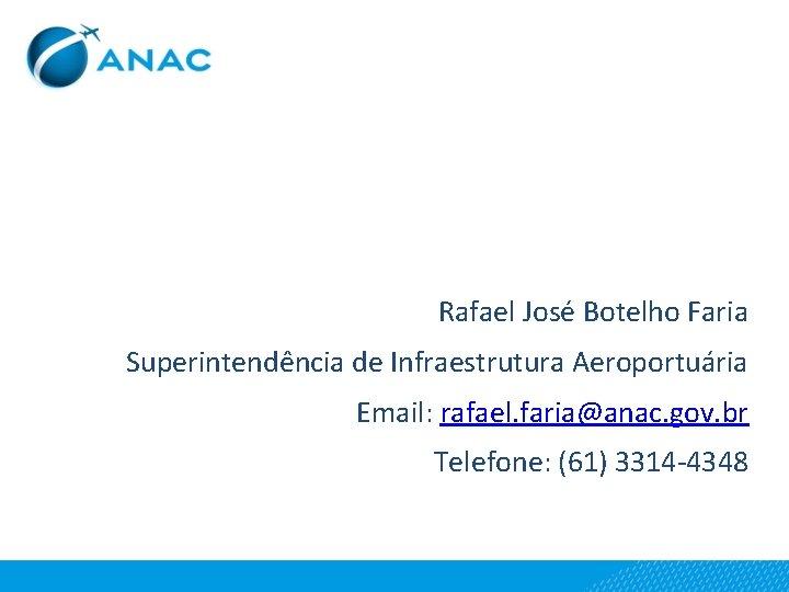 Rafael José Botelho Faria Superintendência de Infraestrutura Aeroportuária Email: rafael. faria@anac. gov. br Telefone: