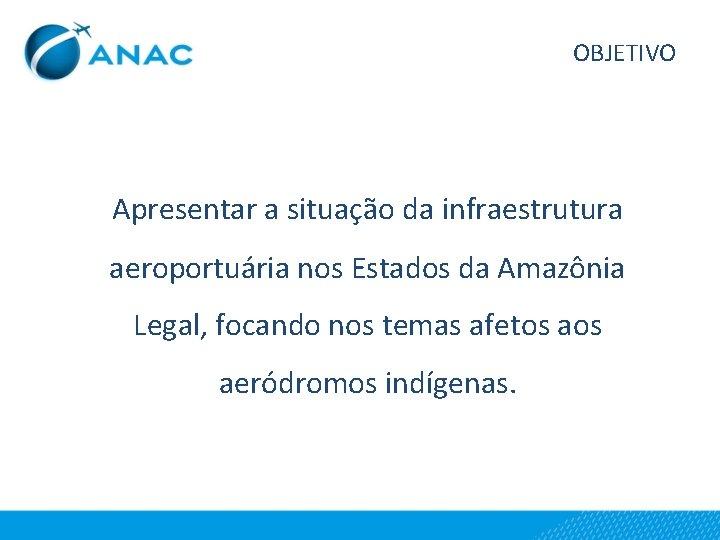 OBJETIVO Apresentar a situação da infraestrutura aeroportuária nos Estados da Amazônia Legal, focando nos