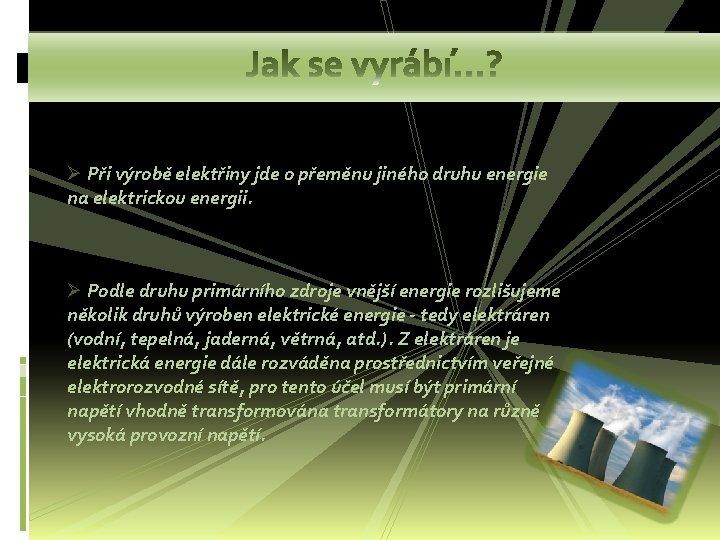 Ø Při výrobě elektřiny jde o přeměnu jiného druhu energie na elektrickou energii. Ø