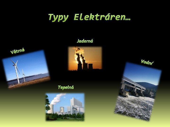 Typy Elektráren… Jaderná á Větrn Vodní Tepelná
