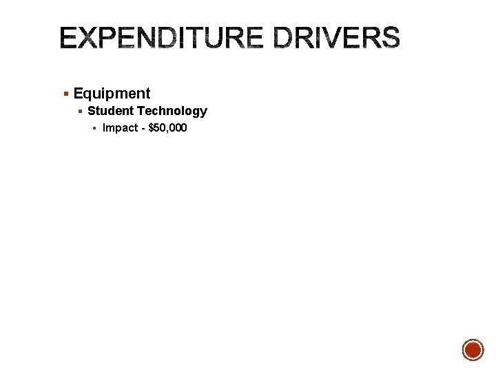 § Equipment § Student Technology § Impact - $50, 000