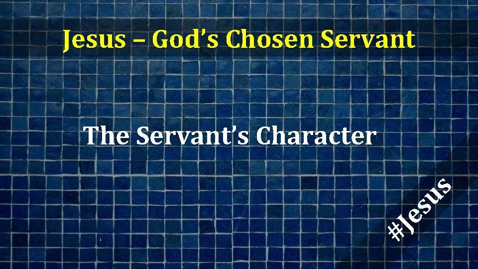 Jesus – God's Chosen Servant #J es us The Servant's Character