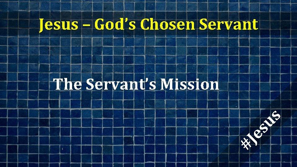 Jesus – God's Chosen Servant #J es us The Servant's Mission