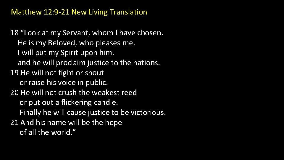 "Matthew 12: 9 -21 New Living Translation 18 ""Look at my Servant, whom I"
