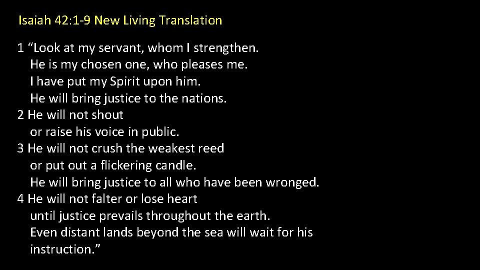 "Isaiah 42: 1 -9 New Living Translation 1 ""Look at my servant, whom I"