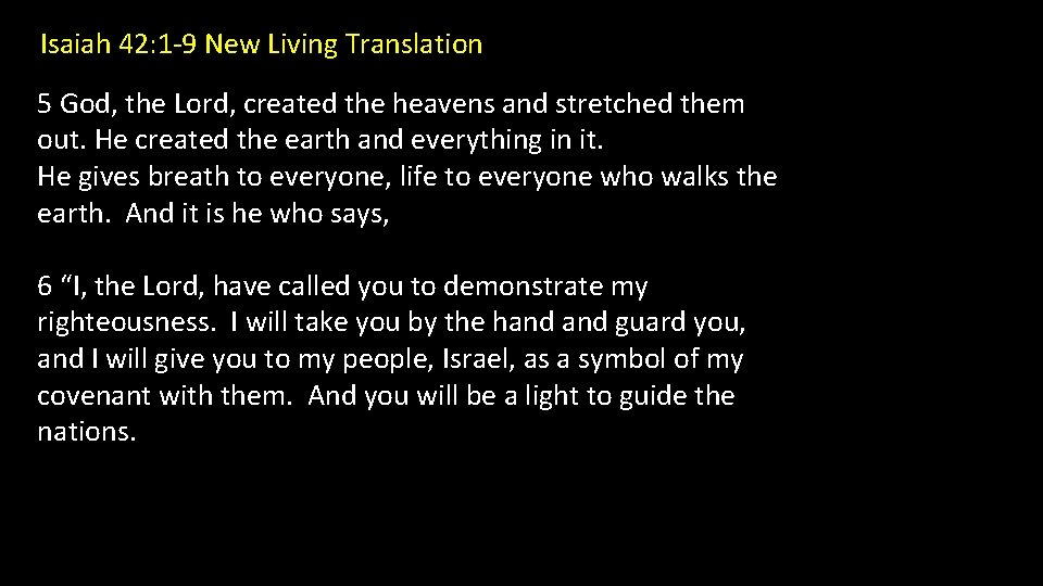 Isaiah 42: 1 -9 New Living Translation 5 God, the Lord, created the heavens