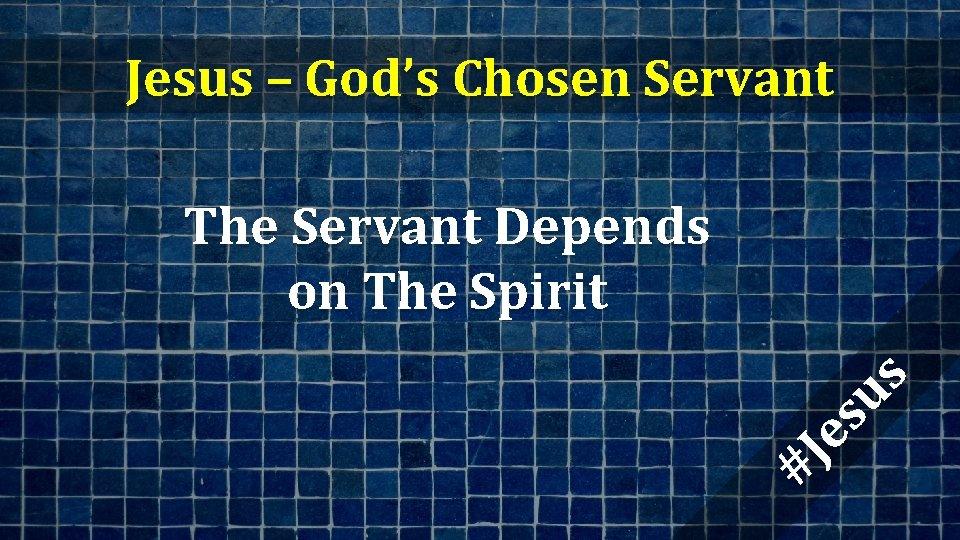 Jesus – God's Chosen Servant #J es us The Servant Depends on The Spirit