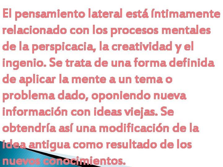 El pensamiento lateral está íntimamente relacionado con los procesos mentales de la perspicacia, la