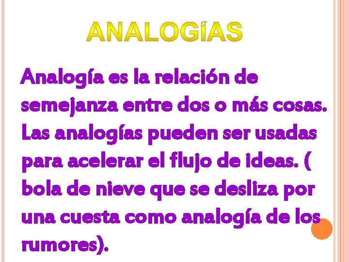Analogía es la relación de semejanza entre dos o más cosas. Las analogías pueden