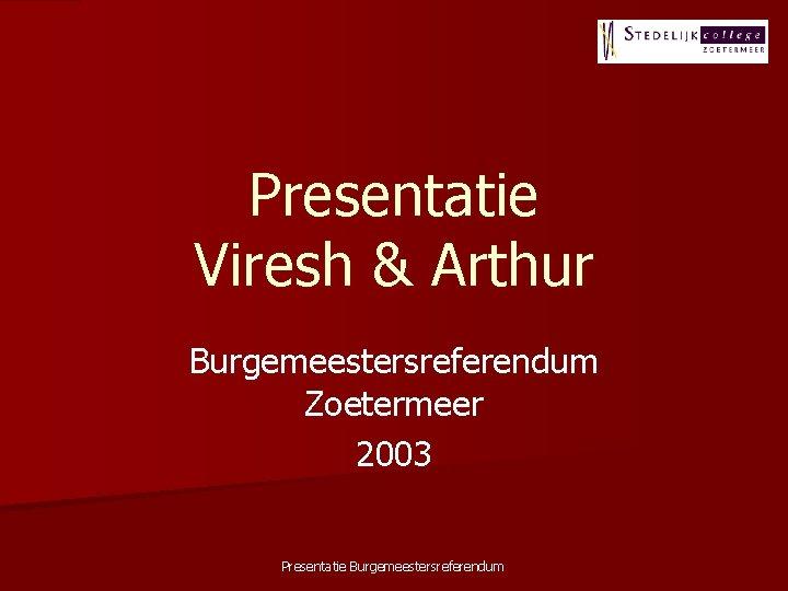 Presentatie Viresh & Arthur Burgemeestersreferendum Zoetermeer 2003 Presentatie Burgemeestersreferendum