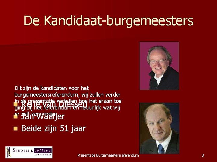De Kandidaat-burgemeesters Dit zijn de kandidaten voor het burgemeestersreferendum, wij zullen verder in de