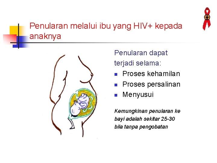 Penularan melalui ibu yang HIV+ kepada anaknya Penularan dapat terjadi selama: n Proses kehamilan