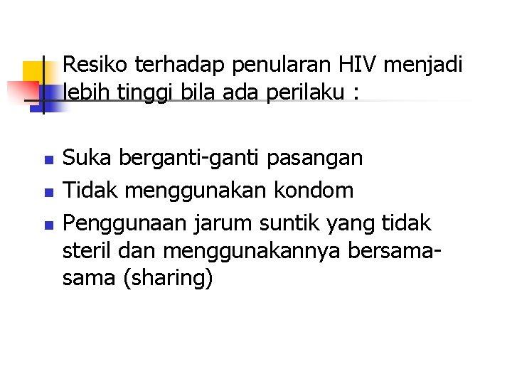 Resiko terhadap penularan HIV menjadi lebih tinggi bila ada perilaku : n n n