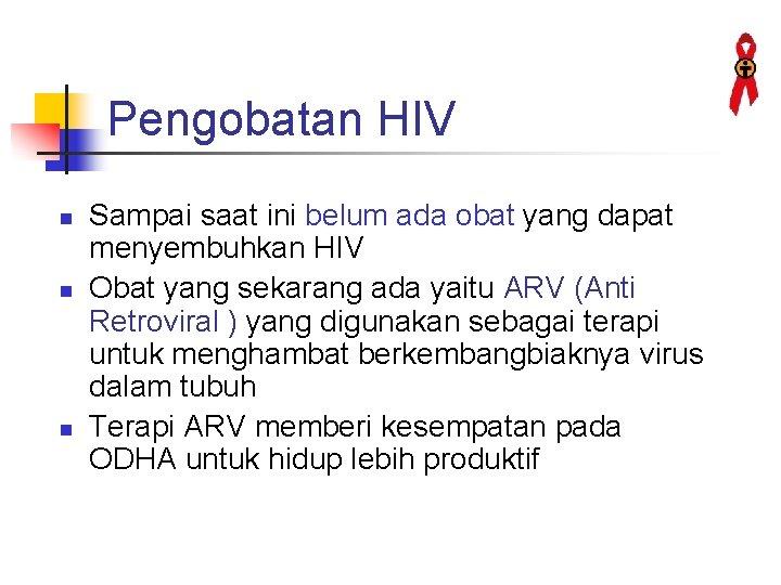 Pengobatan HIV n n n Sampai saat ini belum ada obat yang dapat menyembuhkan