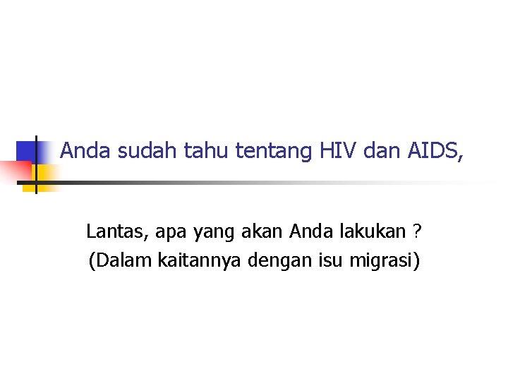 Anda sudah tahu tentang HIV dan AIDS, Lantas, apa yang akan Anda lakukan ?