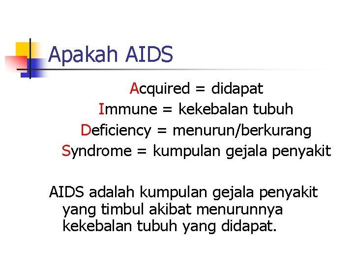 Apakah AIDS Acquired = didapat Immune = kekebalan tubuh Deficiency = menurun/berkurang Syndrome =