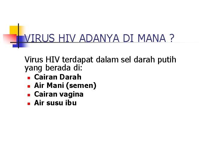 VIRUS HIV ADANYA DI MANA ? Virus HIV terdapat dalam sel darah putih yang