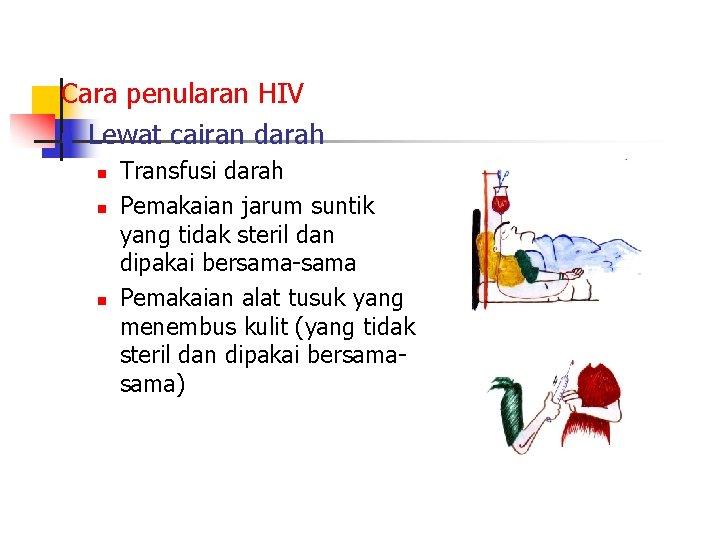 Cara penularan HIV n Lewat cairan darah n n n Transfusi darah Pemakaian jarum