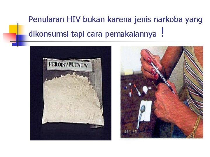 Penularan HIV bukan karena jenis narkoba yang dikonsumsi tapi cara pemakaiannya !