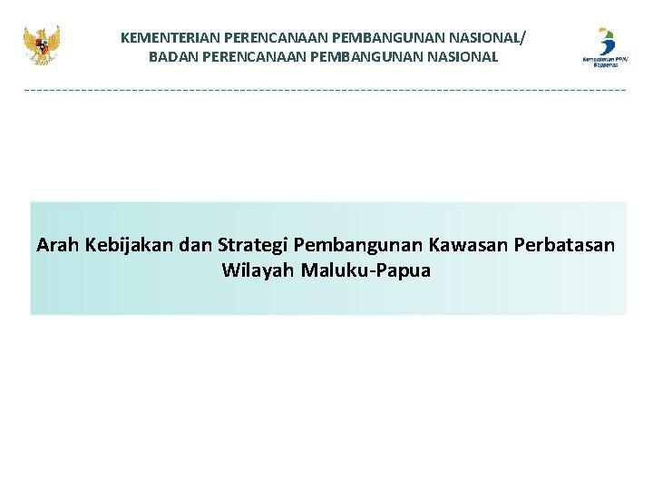 KEMENTERIAN PERENCANAAN PEMBANGUNAN NASIONAL/ BADAN PERENCANAAN PEMBANGUNAN NASIONAL Arah Kebijakan dan Strategi Pembangunan Kawasan