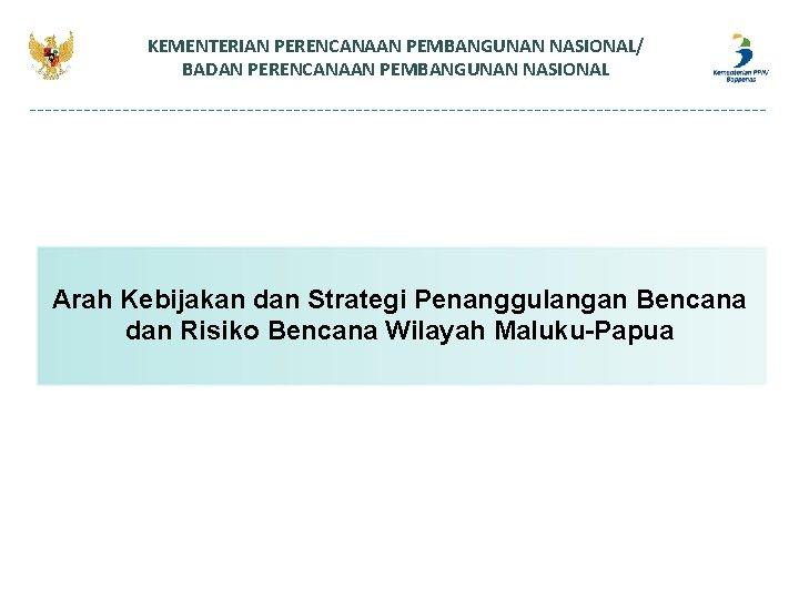 KEMENTERIAN PERENCANAAN PEMBANGUNAN NASIONAL/ BADAN PERENCANAAN PEMBANGUNAN NASIONAL Arah Kebijakan dan Strategi Penanggulangan Bencana