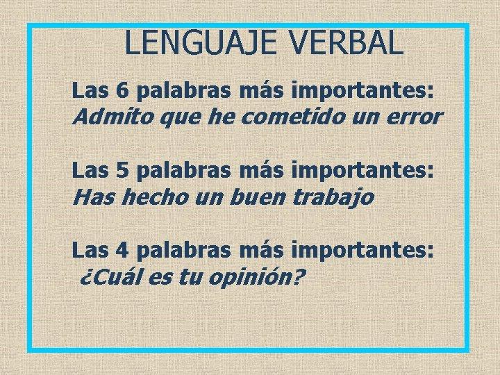LENGUAJE VERBAL Las 6 palabras más importantes: Admito que he cometido un error Las
