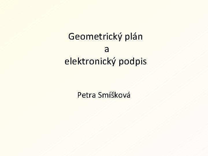 Geometrický plán a elektronický podpis Petra Smíšková