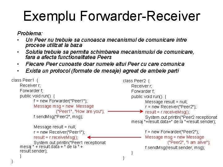 Exemplu Forwarder-Receiver Problema: • Un Peer nu trebuie sa cunoasca mecanismul de comunicare intre