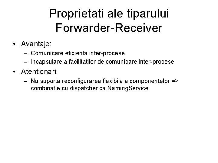 Proprietati ale tiparului Forwarder-Receiver • Avantaje: – Comunicare eficienta inter-procese – Incapsulare a facilitatilor