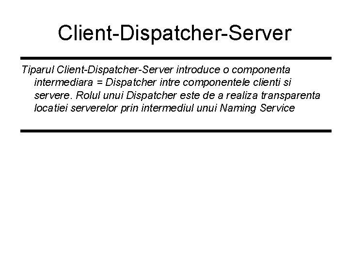 Client-Dispatcher-Server Tiparul Client-Dispatcher-Server introduce o componenta intermediara = Dispatcher intre componentele clienti si servere.