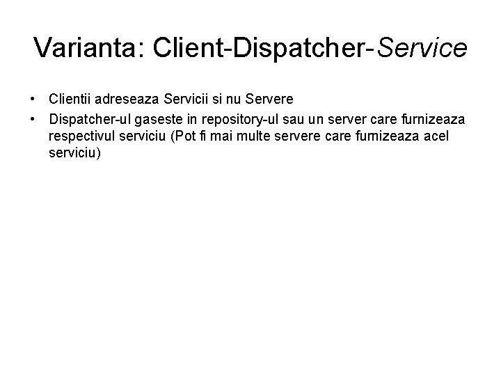 Varianta: Client-Dispatcher-Service • Clientii adreseaza Servicii si nu Servere • Dispatcher-ul gaseste in repository-ul
