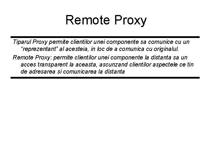 """Remote Proxy Tiparul Proxy permite clientilor unei componente sa comunice cu un """"reprezentant"""" al"""