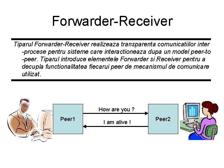 Forwarder-Receiver Tiparul Forwarder-Receiver realizeaza transparenta comunicatiilor inter -procese pentru sisteme care interactioneaza dupa un