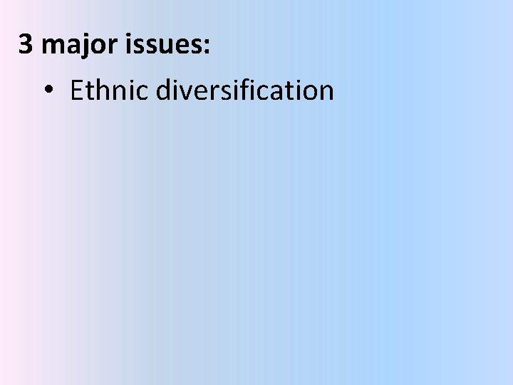 3 major issues: • Ethnic diversification