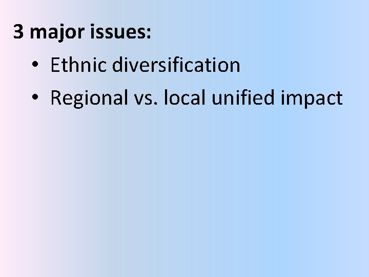 3 major issues: • Ethnic diversification • Regional vs. local unified impact
