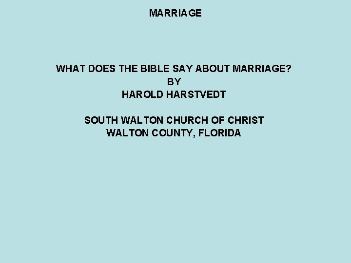MARRIAGE WHAT DOES THE BIBLE SAY ABOUT MARRIAGE? BY HAROLD HARSTVEDT SOUTH WALTON CHURCH