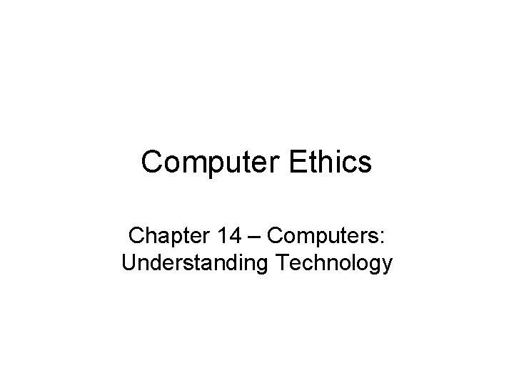 Computer Ethics Chapter 14 – Computers: Understanding Technology