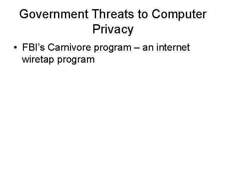Government Threats to Computer Privacy • FBI's Carnivore program – an internet wiretap program