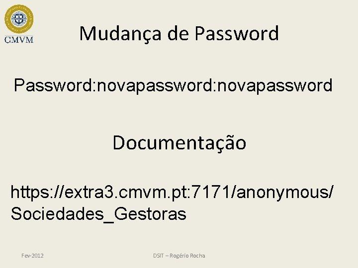 Mudança de Password: novapassword Documentação https: //extra 3. cmvm. pt: 7171/anonymous/ Sociedades_Gestoras Fev-2012 DSIT