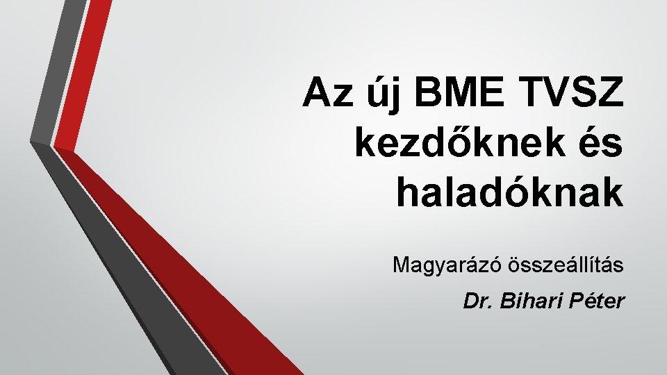 Az új BME TVSZ kezdőknek és haladóknak Magyarázó összeállítás Dr. Bihari Péter