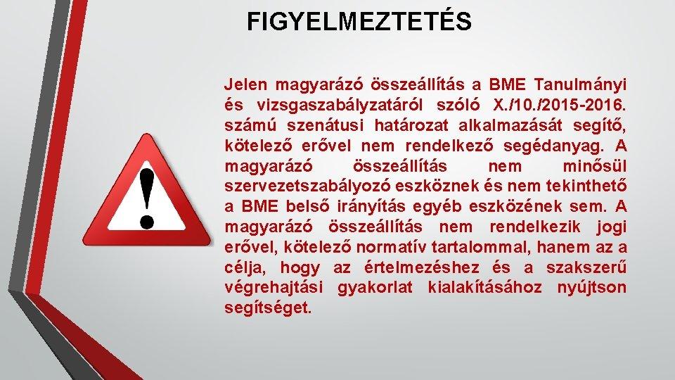 FIGYELMEZTETÉS Jelen magyarázó összeállítás a BME Tanulmányi és vizsgaszabályzatáról szóló X. /10. /2015 -2016.