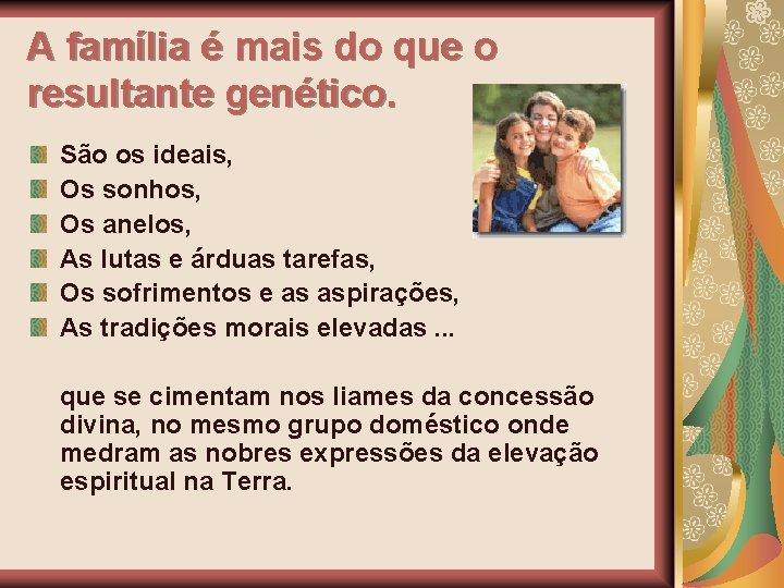 A família é mais do que o resultante genético. São os ideais, Os sonhos,