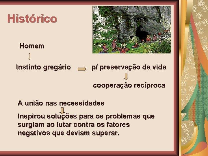 Histórico Homem Instinto gregário p/ preservação da vida cooperação recíproca A união nas necessidades