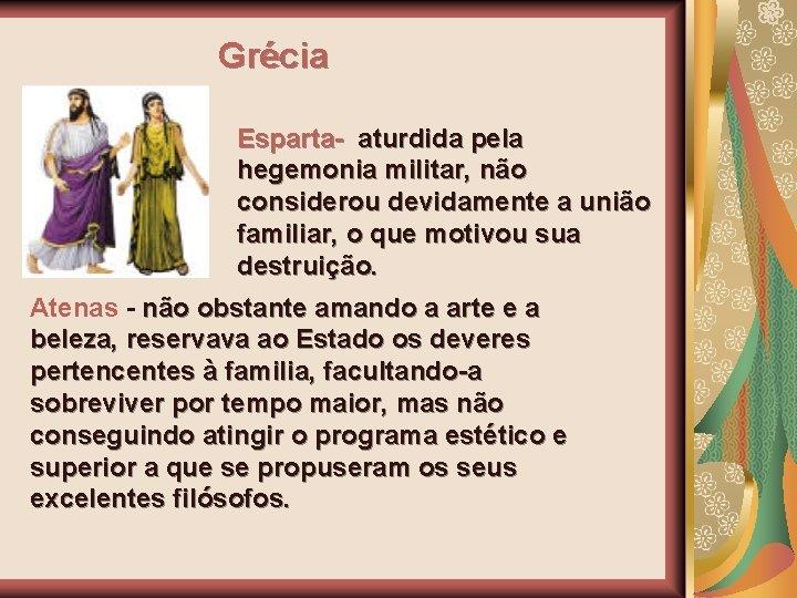 Grécia Esparta- aturdida pela hegemonia militar, não considerou devidamente a união familiar, o que