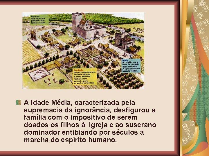 A Idade Média, caracterizada pela supremacia da ignorância, desfigurou a família com o impositivo