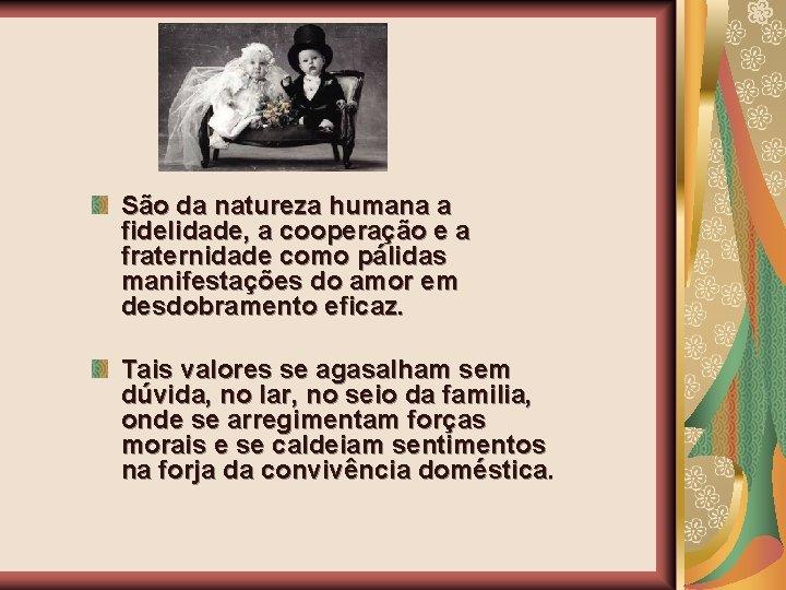 São da natureza humana a fidelidade, a cooperação e a fraternidade como pálidas manifestações