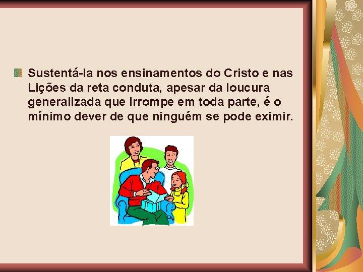 Sustentá-la nos ensinamentos do Cristo e nas Lições da reta conduta, apesar da loucura