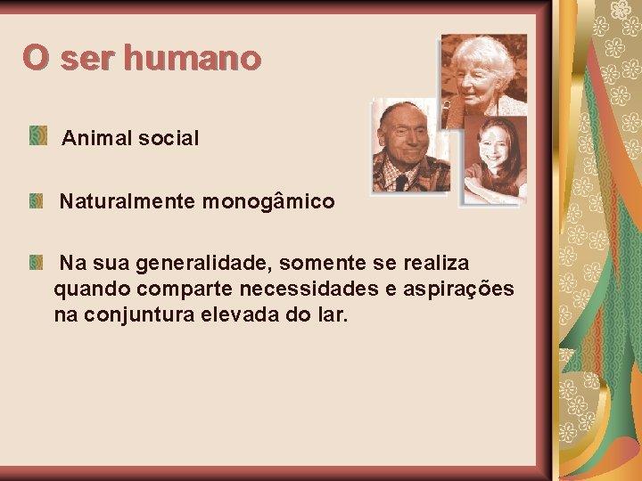 O ser humano Animal social Naturalmente monogâmico Na sua generalidade, somente se realiza quando