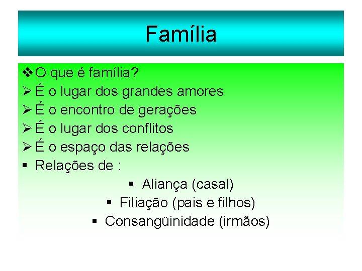 Família v O que é família? Ø É o lugar dos grandes amores Ø