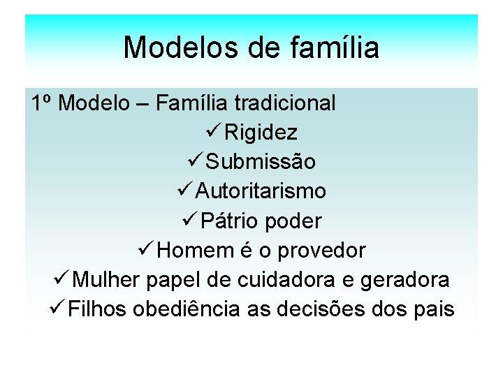 Modelos de família 1º Modelo – Família tradicional ü Rigidez ü Submissão ü Autoritarismo